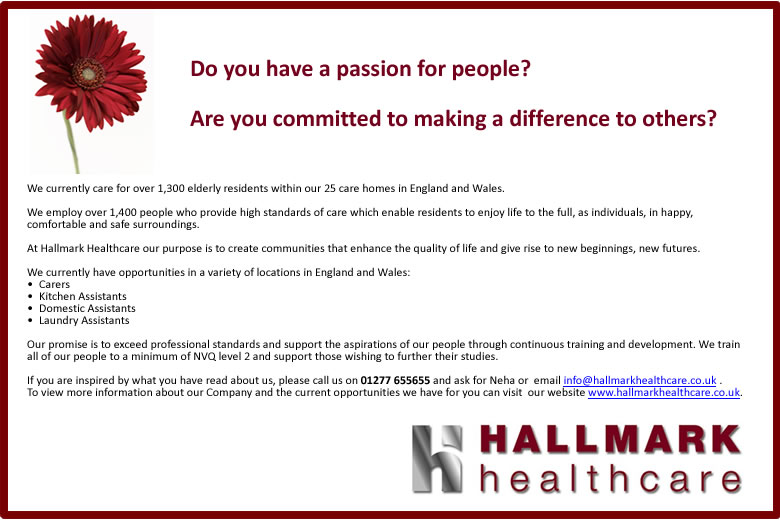 Hallmark have 25 care homes across England and Wales, caring for 1,400 elderly residents.  They are looking for Carers, Kitchen Assistants, Domestic Assistants and Laundry Assistants.  To find out more please call Neha on 01277 655655 or click one of the links at the bottom of this feature. (We will be pleased to talk you through the full text if you are visually impaired. We care about people.)